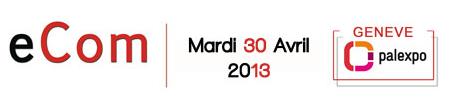 eCom   Salon suisse du E commerce  du mobile et webmarketing   Genève   palexpo. Mardi 30 Avril 2013